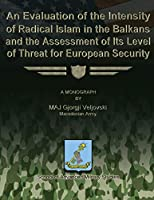 An Evaluation of the Intensity of Radical Islam in the Balkans and the Assessment of Its Level of Threat for European Security