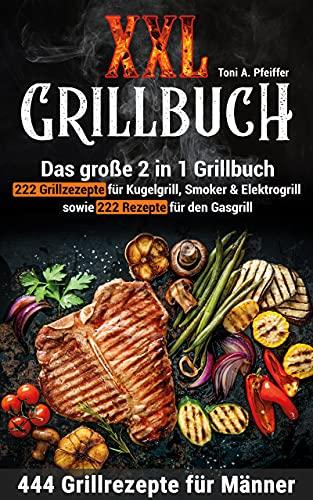 XXL GRILLBUCH: 444 Grillrezepte für Männer: Das große 2 in 1 Grillbuch: 222 Grillrezepte für Kugelgrill, Smoker & Elektrogrill sowie 222 Rezepte für den Gasgrill