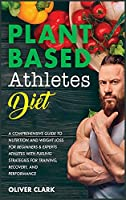 Plant-Based Athletes Diet: A Comprehensive Guide to Nutrition and Weight Loss for Beginners & Experts Athletes with Fueling Strategies for Training, Recovery, and Performance