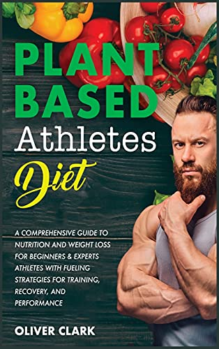PLANT-BASED ATHLETES DIET: A Comprehensive Guide to Nutrition and Weight Loss for Beginners & Experts Athletes with Fueling Strategies for Training, Recovery, and Performance (Weight Training)
