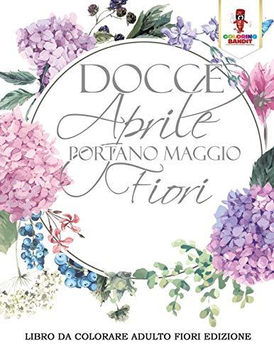 Docce Aprile Portano Maggio Fiori: Libro Da Colorare Adulto Fiori Edizione by Coloring Bandit