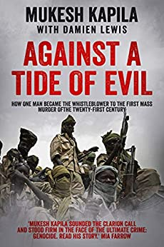 Against a Tide of Evil: How One Man Became the Whistleblower to the First Mass Murder Of the Twenty-First Century by [Mukesh Kapila, Damien Lewis]