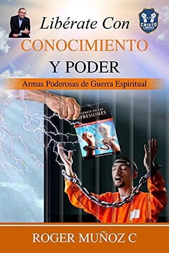 Libérate Con Conocimiento Y Poder: Armas Poderosas De Guerra Espiritual (Spanish Edition)