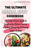 The Ultimate Renal Diet Cookbook: The Comprehensive Guide to Drastically Reduce Chances of Kidney Disease by Following Simple Recipes