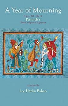 A Year of Mourning: Poems 271-322 of Petrarch's Rerum vulgarium fragmenta by [Francesco Petrarca, Lee Harlin Bahan]
