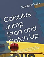 Calculus Jump Start and Catch Up: Everything you are missing from previous courses, and a jump start crash course covering the first half of calculus to get you caught up!