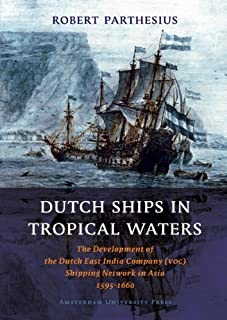 Dutch Ships in Tropical Waters: The Development of the Dutch East India Company (VOC) Shipping Network in Asia 1595-1660 (...