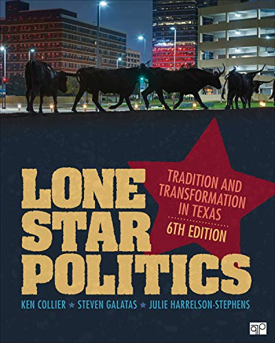 Compare Textbook Prices for Lone Star Politics: Tradition and Transformation in Texas 6 Edition ISBN 9781544316260 by Collier, Ken,Galatas, Steven E.,Harrelson-Stephens, Julie D.