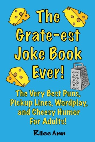 The Grate-est Joke Book Ever!: The Very Best Puns, Pickup Lines, Wordplay, and Cheesy Humor For Adults!