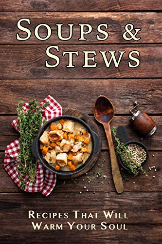 Soups & Stews: Recipes That Will Warm Your Soul by [JR Stevens]