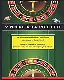 VINCERE ALLA ROULETTE: Sei Affascinato Dalla Roulette e Vuoi Scoprire Come Vincere Al Casinò Online ? Diventa Un Campione Al Tavolo Verde ! Questo Libro Ti Svela Come Battere La Regina Dei Giochi !