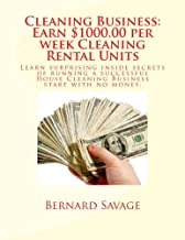 Cleaning Business: Earn $1000.00 per week Cleaning Rental Units: Learn surprising inside secrets of running a successful House Cleaning Business start with no money.