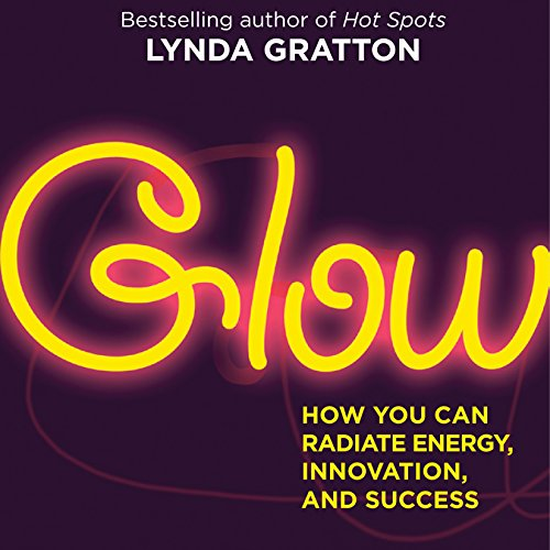 Glow: How You Can Radiate Energy, Innovation, and Success Audiobook By Lynda Gratton cover art