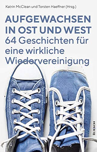 Aufgewachsen in Ost und West: 64 Geschichten für eine wirkliche Wiedervereinigung