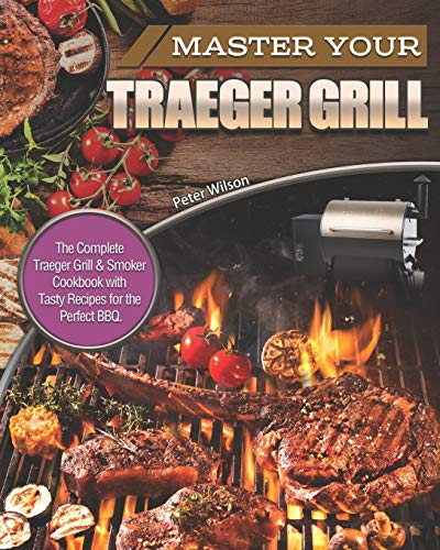 Master Your Traeger Grill: The Complete Traeger Grill & Smoker Cookbook with Tasty Recipes for the Perfect BBQ.