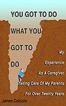 [James Colozzo]のYou Got To Do What You Got To Do: My Experience As A Caregiver Taking Care Of My Parents For Over Twenty Years (English Edition)