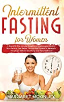 Intermittent Fasting for Woman: A Scientific Plan to Lose Weight and Improve your Health. Burn Fat and Feel Better Through the Process of Metabolic Autophagy without Sacrificing your Favorite Foods