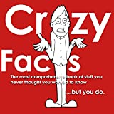 Crazy Facts: The Most Comprehensive Book of Stuff You Never Thought You Wanted to know....But You Do.