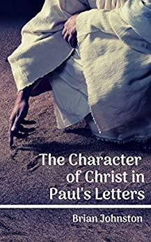 The Character of Christ in Paul's Letters by [Brian Johnston]