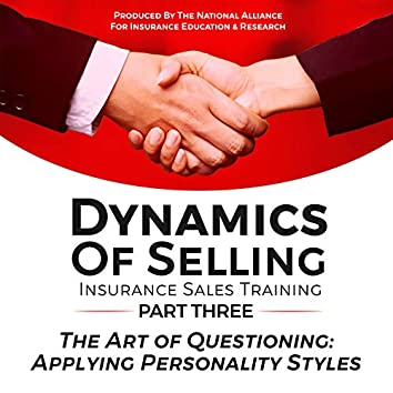 Dynamics of Selling, Insurance Sales Training, Part Three: The Art of Questioning, Applying Personality Styles