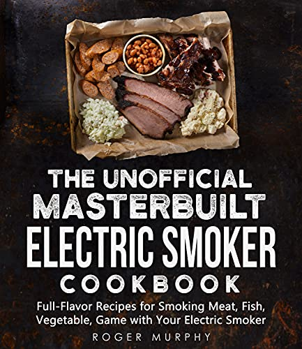 The Unofficial Masterbuilt Electric Smoker Cookbook: Full-Flavor Recipes for Smoking Meat, Fish, Vegetable, Game with Your Electric Smoker