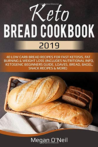 Keto Bread Cookbook 2019: 40 Low Carb Bread Recipes For Fast Ketosis, Fat Burning & Weight Loss (Includes Nutritional Info, Ketogenic Beginners Guide, Loaves, Bread, Bagel, Snack Recipes & More)