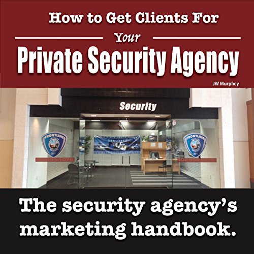 How to Get Clients for Your Private Security Agency: Innovative Marketing Strategies for the Private Security Entrepreneur: Security Officer Entrepreneur Series