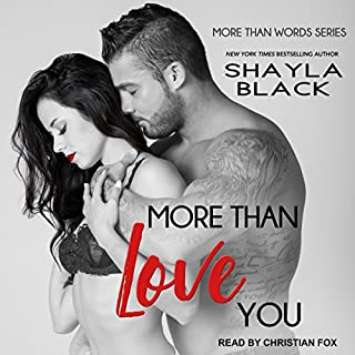 More Than Love You     More Than Words, Book 3              Written by:                                                                                                                                 Shayla Black                               Narrated by:                                                                                                                                 Christian Fox                      Length: 9 hrs and 37 mins     1 rating     Overall 5.0