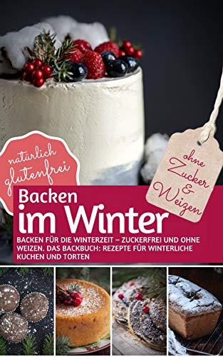 BACKEN IM WINTER ohne Zucker und Weizen: Backen für die Winterzeit – zuckerfrei und ohne Weizen DAS BACKBUCH: Rezepte für winterliche Kuchen & Torten. ... (REZEPTBUCH BACKEN OHNE ZUCKER 1)