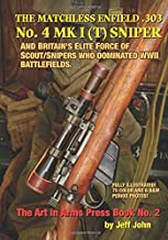 THE MATCHLESS ENFIELD .303 No. 4 MK I (T) SNIPER: AND BRITAIN'S ELITE FORCE OF SCOUT/SNIPERS WHO DOMINATED WWII BATTLEFIELDS. (Art In Arms Press Book)