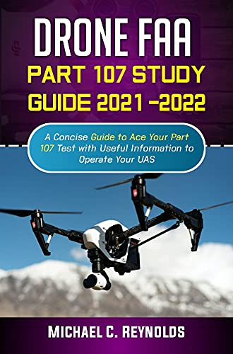 Drone FAA Part 107 Study Guide 2021 -2022: A Concise Guide to Ace Your Part 107 Test with Useful Information to Operate Your UAS. (English Edition)