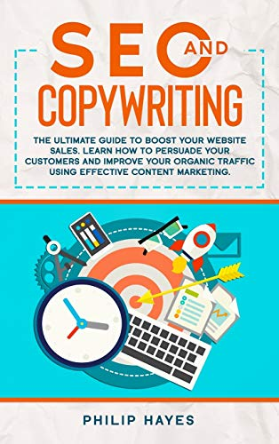 SEO and Copywriting: The Ultimate Guide to Boost Your Website Sales. Learn How to Persuade Your Customers and Improve Your Organic Traffic Using Effective Content Marketing.