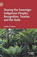 Sharing the Sovereign: Indigenous Peoples, Recognition, Treaties and the State