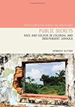 Public Secrets: Race and Colour in Colonial and Independent Jamaica (Postcolonialism Across the Disciplines LUP)