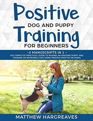 Positive Dog and Puppy Training for Beginners (2 Manuscripts in 1): The Complete Practical Guide to Raising an Amazing Puppy and Training an Incredible Dog using Proven Positive Methods