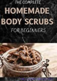 THE COMPLETE HOMEMADE BODY SCRUBS FOR BEGINNERS : How To Make Your Organic Body And Face Scrubs For...