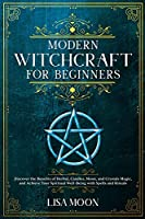 Modern Witchcraft for Beginners: Discover the Benefits of Herbal, Candles, Moon, and Crystals Magic, and Achieve Your Spiritual Well-Being with Spells and Rituals
