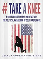 # Take A knee: A Collection of Essays Influenced By The Political Awakening of Colin Kaepernick