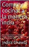 Comer y cocinar a la manera india: Sin complicaciones y fácil de seguir. Fórmulas para enriquecer su propia cocina