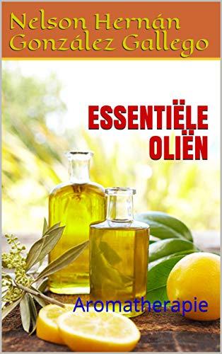 ESSENTIËLE OLIËN: Aromatherapie (Dutch Edition)