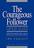 The Courageous Follower: Standing Up to and for Our Leaders...