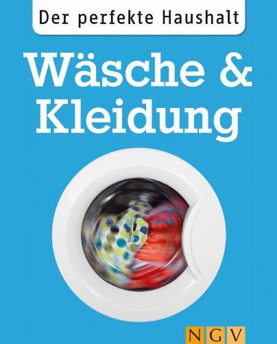 Der perfekte Haushalt: Wäsche & Kleidung: Die wichtigsten Haushaltstipps zum Waschen, Trocknen und zur Textilpflege