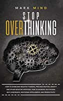 stop overthinking: Stop Overthinking: How to Overcome Negative Thinking, Procrastination, Anxiety, and Other Negative Emotions. How to Increase Self-Esteem, Self-Confidence, Emotional Intelligence and Productivity