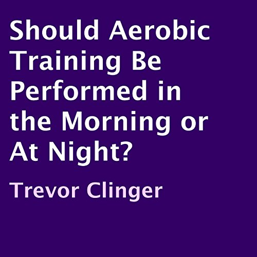 Should Aerobic Training Be Performed in the Morning or at Night? audiobook cover art