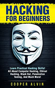 Hacking for Beginners: Learn Practical Hacking Skills! All About Computer Hacking, Ethical Hacking, Black Hat, Penetration Testing, And Much More! (Hacking, ... Hacking, Tor Browser, Penetration Testing) by [Cooper Alvin]