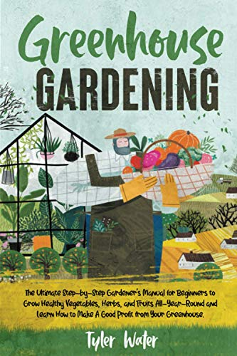 Greenhouse Gardening: The Ultimate Step-by-Step Gardener's Manual for Beginners to Grow Healthy Vegetables, Herbs, and Fruits All-Year-Round and Learn ... Your Greenhouse. (Gardening for Beginners)