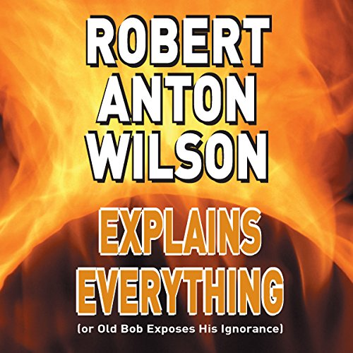 Robert Anton Wilson Explains Everything (or Old Bob Exposes His Ignorance) copertina
