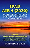 IPAD AIR 4 (2020) COMPREHENSIVE USER GUIDE FOR BEGINNERS AND SENIORS: The simple Guide to Learning, Understanding and Mastering the New Ipad Air (4th Generation) Tips, Tricks and Reviews