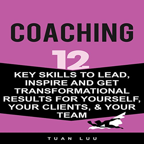 Coaching: 12 Key Skills to Lead, Inspire and Get Transformational Results for Yourself, Your Clients, & Your Team