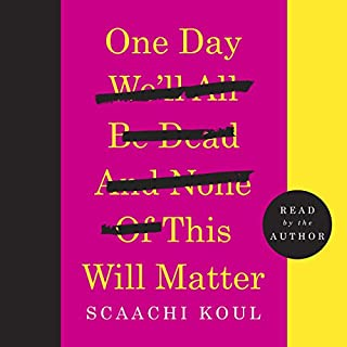 One Day We'll All Be Dead and None of This Will Matter     Essays              Written by:                                                                                                                                 Scaachi Koul                               Narrated by:                                                                                                                                 Scaachi Koul                      Length: 5 hrs and 29 mins     24 ratings     Overall 4.4